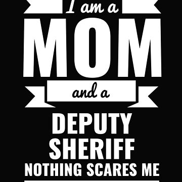 Mom Deputy Sheriff Nothing Scares me Mama Mother's Day Graduation by losttribe