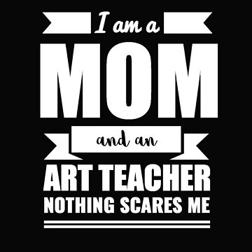 Mom Art Teacher Nothing Scares me Mama Mother's Day Graduation by losttribe