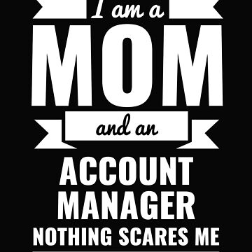 Mom Account Manager Nothing Scares me Mama Mother's Day Graduation by losttribe