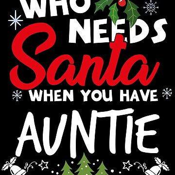 Christmas Aunt - Who Needs Santa When You Have Auntie  by edgyshop