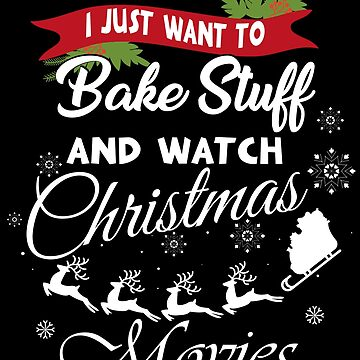 I Just Want To Bake Stuff And Watch Christmas Movies  by edgyshop