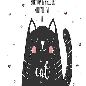 Every Day Is A Good Day When You Have a Cat by JenBoyte