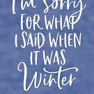 Es tut mir leid für das, was ich gesagt habe, als es Winter war von kjanedesigns