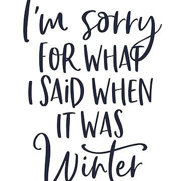I'm Sorry For What I Said When It Was Winter by kjanedesigns