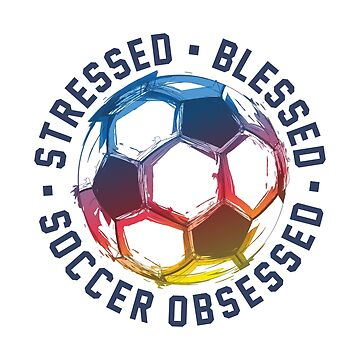 Stressed, Blessed And Soccer Obsessed by goodspy