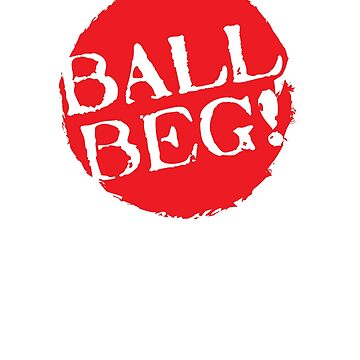 Ball Beg! - Northern Ireland Tshirts Funny Sayings Souvenirs Clothing And Gifts by WickedDesigner