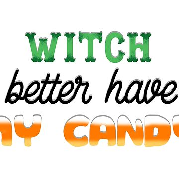 Witch Better Have My Candy by HollyPrice