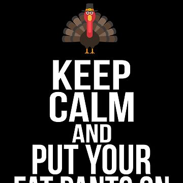 Keep Calm And Put Your Fat Pants On Thanksgiving by BUBLTEES