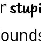 Your Stupidity Confounds Me by smaddingly