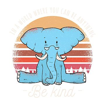 Where You Can Be Anything Be Kind Elephant by ZippyThread