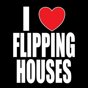 I Love Flipping Houses by FairOaksDesigns