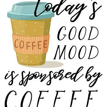 Today's Good Mood is Sponsored By Coffee by anabellstar