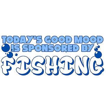 Fish - Today's Good Mood Is Sponsored By Fishing by design2try