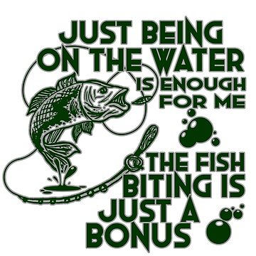 Fish - Just Being On The Water Is Enough For Me. The Biting Is Just A Bonus by design2try