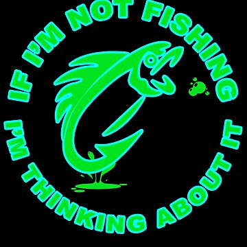 Fish - If I'm Not Fishing, I'm Thinking About It by design2try