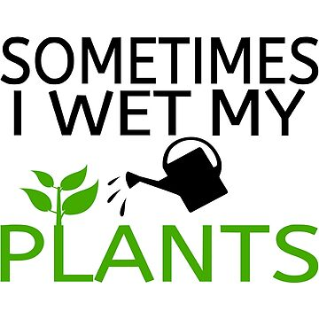 Sometimes I Wet My Plants by coolfuntees
