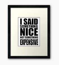 I said something nice, not something expensive! Framed Print