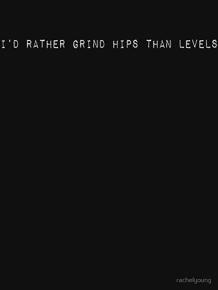 I'd Rather Grind Hips than Levels by rachelyoung