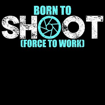 'Born to Shoot Forced to Work' Funny Photography Gift by leyogi
