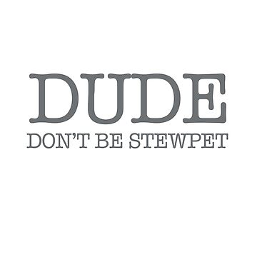 Dude Dont Be Stewpet by activeyou