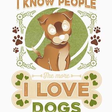 the more I know people the more I love dogs gift by LikeAPig