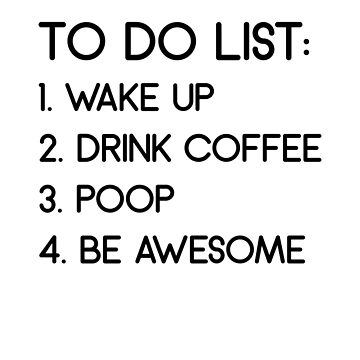 To Do List: Wake Up Drink Coffee Poop Be Awesome by dreamhustle