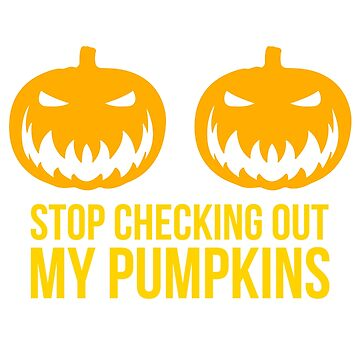 Stop Checking Out My Pumpkins Halloween Funny T-Shirt by noirty