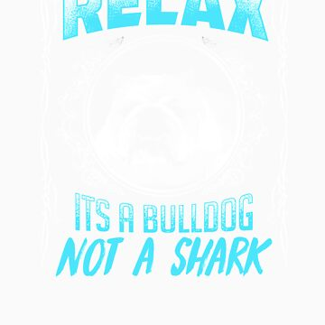 Relax its a bulldog not a shark gift by LikeAPig