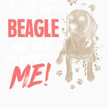 If you mess with my beagle you mess with me gift by LikeAPig