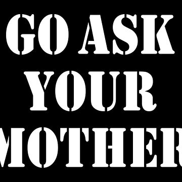 GO ASK YOUR MOTHER by limitlezz