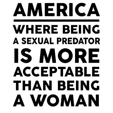 America Where Being A Sexual Predator Is More Acceptable Than Being A Woman by dreamhustle