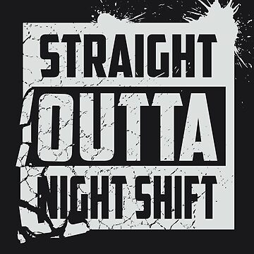 Cool Straight Outta Nightshift Art - Great Night Gift Art by NBRetail