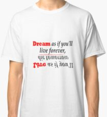 Dream as if you'll live forever, Live as if you'll die tomorrow Classic T-Shirt