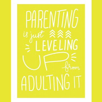 Parenting  is just Leveling up from Adulting by ilzesgimene