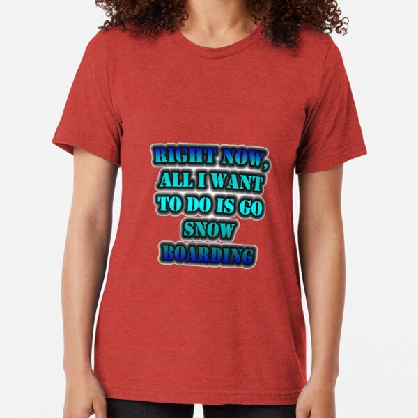 Right Now, All I Want To Do Is Go Snow Boarding Tri-blend T-Shirt