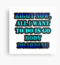 Right Now, All I Want To Do Is Go Body Boarding Metal Print