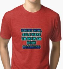 Right Now, All I Want To Do Is Go Body Boarding Tri-blend T-Shirt