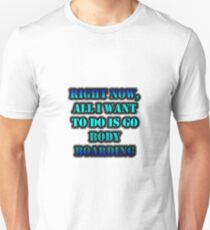 Right Now, All I Want To Do Is Go Body Boarding Unisex T-Shirt