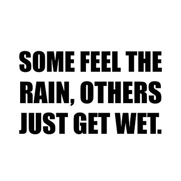 Some Feel Rain Others Get Wet by TheBestStore
