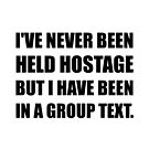 Never Held Hostage But Been In Group Text Funny by TheBestStore