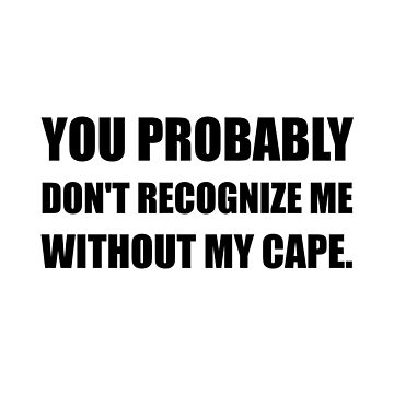 Probably Do Not Recognize Without Cape Funny by TheBestStore
