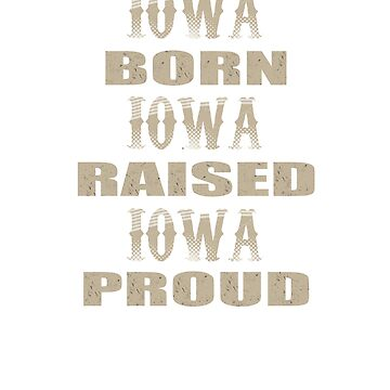 Iowa,Born,Raised And Proud T-Shirt by mia1949