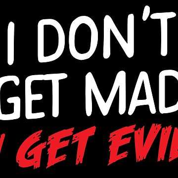 I don't get MAD I get EVIL by jazzydevil