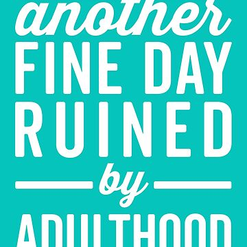 Fine Day Ruined Adulthood Funny Quote by quarantine81
