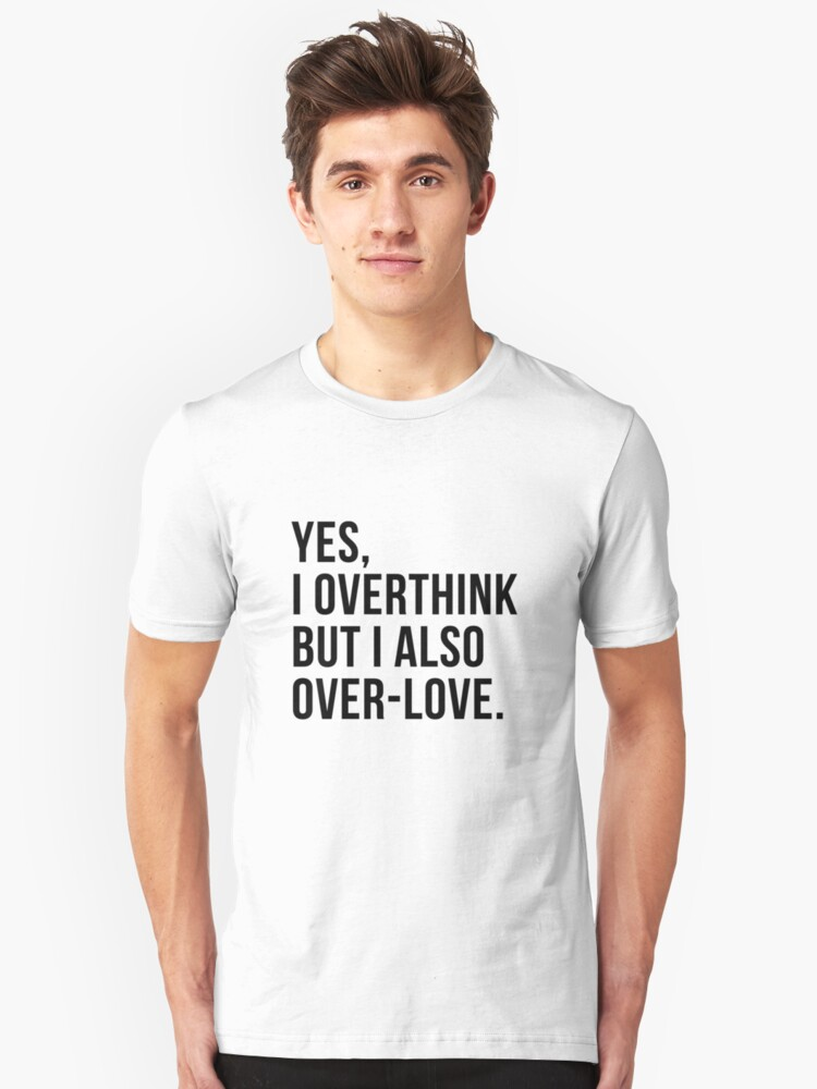 Yes I Overthink But I Also Over-love Tee Shirt Unisex T-Shirt Front
