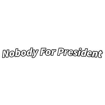 Nobody For President by lushlakes