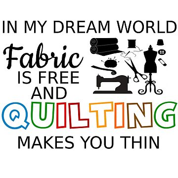 FABRIC IS FREE, QUILTING MAKES YOU THIN by CalliopeSt