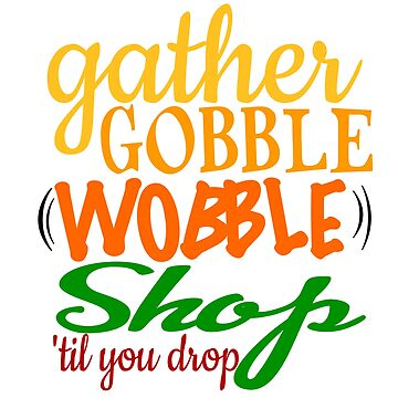 GATHER, GOBBLE, WOBBLE, SHOP by CalliopeSt