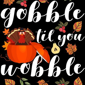 Gobble Til You Wobble Thanksgiving Turkey by edgyshop