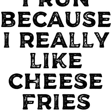 I Run Because I Really Like Cheese Fries by kamrankhan